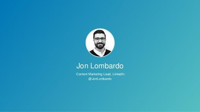 Jon Lombardo Content Marketing Lead, LinkedIn @JonLombardo