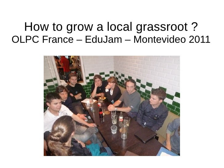 How to grow a local grassroot ?OLPC France – EduJam – Montevideo 2011