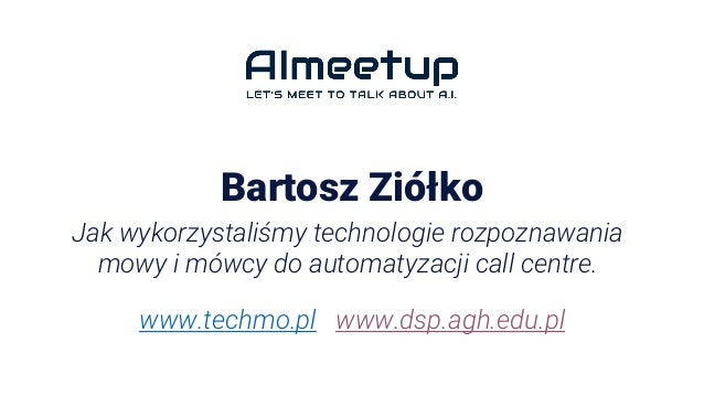 Bartosz Ziółko Jak wykorzystaliśmy technologie rozpoznawania mowy i mówcy do automatyzacji call centre. www.techmo.pl www....