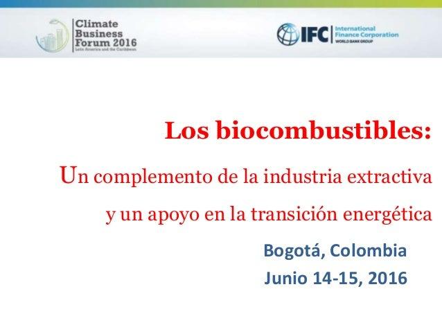 Los biocombustibles: Un complemento de la industria extractiva y un apoyo en la transición energética Bogotá, Colombia Jun...