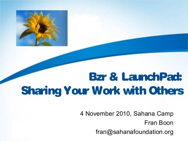 Bzr & LaunchPad: Sharing Your Work with Others 4 November 2010, Sahana Camp Fran Boon fran@sahanafoundation.org