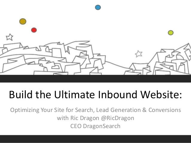 Build the Ultimate Inbound Website: Optimizing Your Site for Search, Lead Generation & Conversions with Ric Dragon @RicDra...