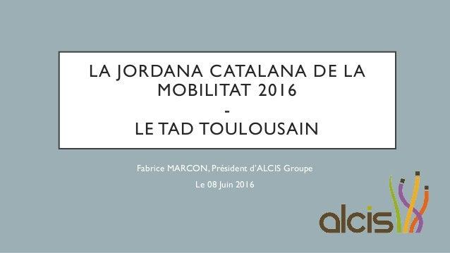 LA JORDANA CATALANA DE LA MOBILITAT 2016 - LE TAD TOULOUSAIN Fabrice MARCON, Président d'ALCIS Groupe Le 08 Juin 2016