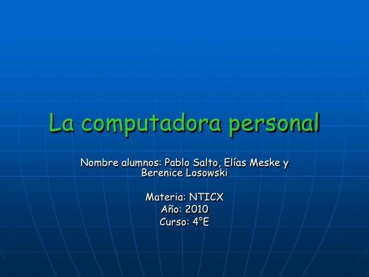 La computadora personal   Nombre alumnos: Pablo Salto, Elías Meske y              Berenice Losowski                 Materi...