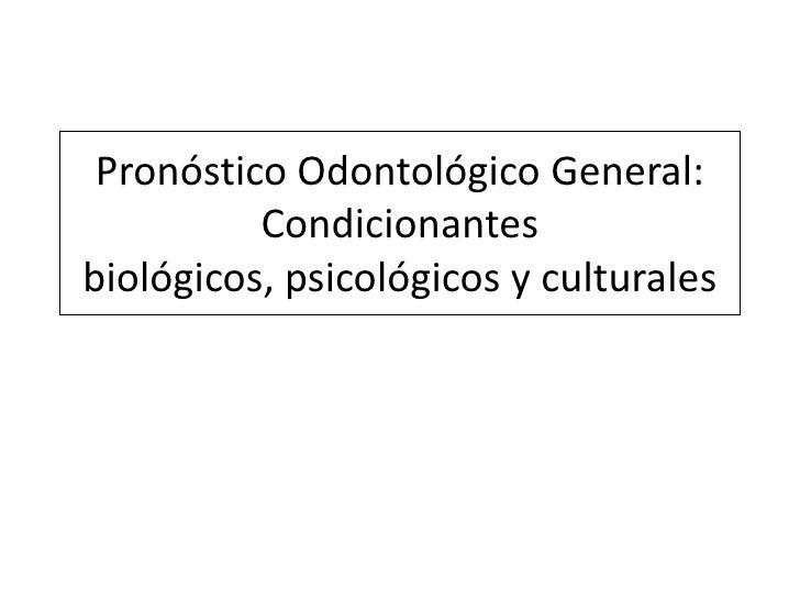 Pronóstico Odontológico General: Condicionantesbiológicos, psicológicos y culturales<br />