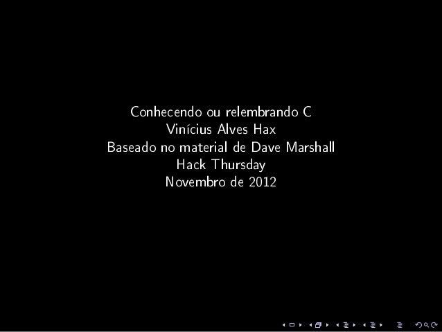 Conhecendo ou relembrando C         Vinícius Alves HaxBaseado no material de Dave Marshall          Hack Thursday         ...