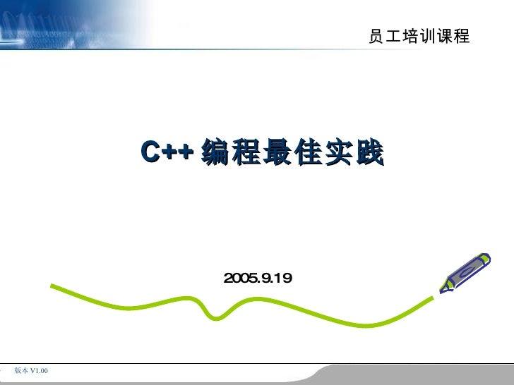 员工培训课程                C++ 编程最佳实践                  2 0 0 5 .9 .1 9     版本 V1.00