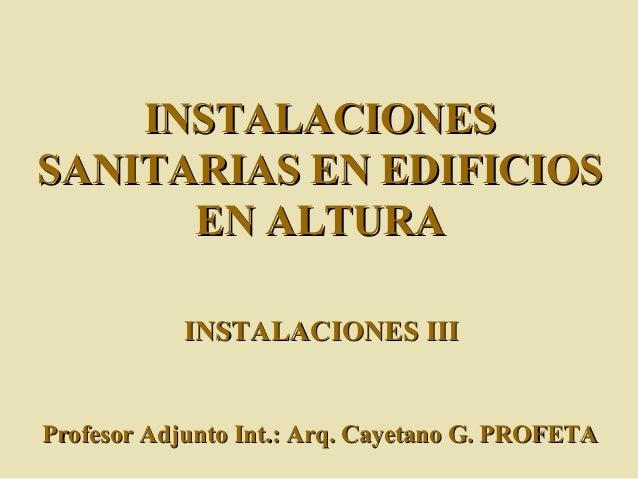 INSTALACIONESINSTALACIONES SANITARIAS EN EDIFICIOSSANITARIAS EN EDIFICIOS EN ALTURAEN ALTURA Profesor Adjunto Int.: Arq. C...