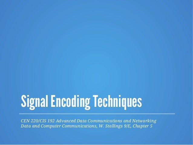 Signal Encoding Techniques CEN 220/CIS 192 Advanced Data Communications and Networking Data and Computer Communications, W...