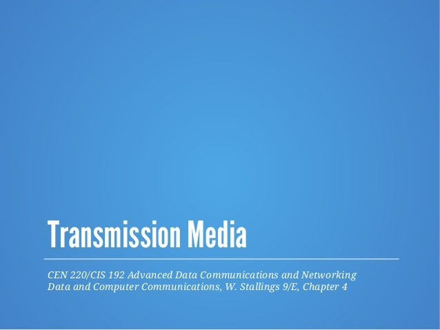 Transmission Media CEN 220/CIS 192 Advanced Data Communications and Networking Data and Computer Communications, W. Stalli...