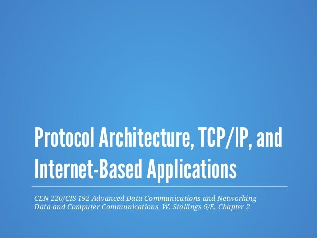 Protocol Architecture, TCP/IP, and Internet-Based Applications CEN 220/CIS 192 Advanced Data Communications and Networking...