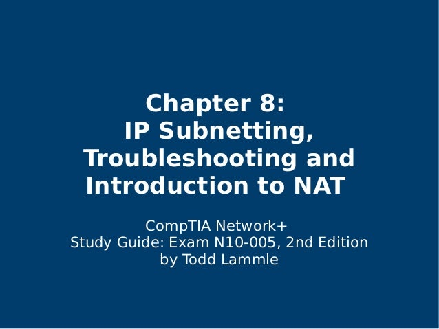 Chapter 8: IP Subnetting, Troubleshooting and Introduction to NAT CompTIA Network+ Study Guide: Exam N10-005, 2nd Edition ...