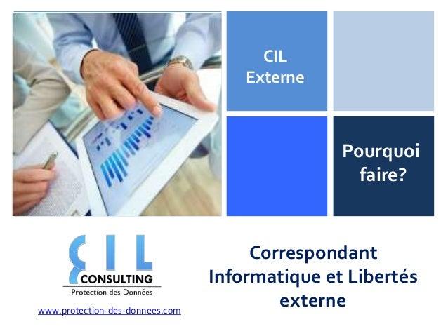 + CIL Externe  Pourquoi faire?  www.protection-des-donnees.com  Correspondant Informatique et Libertés externe