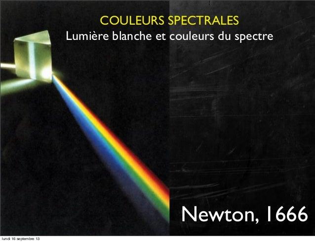 COULEURS SPECTRALES Lumière blanche et couleurs du spectre  Newton, 1666 lundi 16 septembre 13