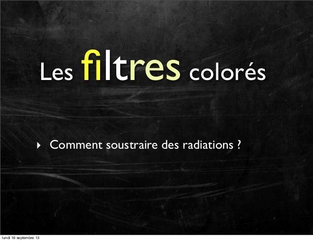 Les  filtres colorés  ‣ Comment soustraire des radiations ?  lundi 16 septembre 13