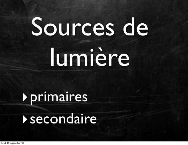 Sources de lumière ‣ primaires ‣ secondaire lundi 16 septembre 13