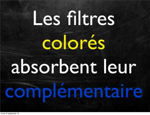 Les filtres colorés absorbent leur complémentaire lundi 16 septembre 13
