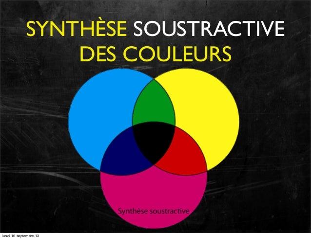 SYNTHÈSE SOUSTRACTIVE DES COULEURS  lundi 16 septembre 13