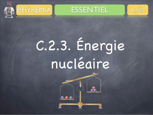 PHYKÊMIA  ESSENTIEL  C.2.3. Énergie nucléaire  1èreS