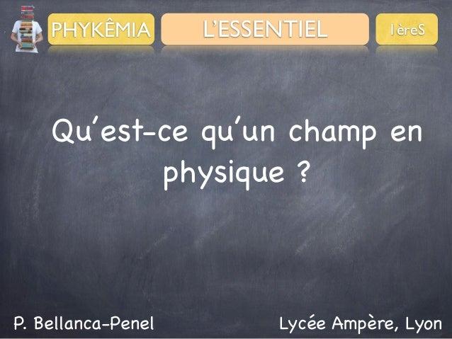 PHYKÊMIA  L'ESSENTIEL  1èreS  Qu'est-ce qu'un champ en physique ?  P. Bellanca-Penel  Lycée Ampère, Lyon