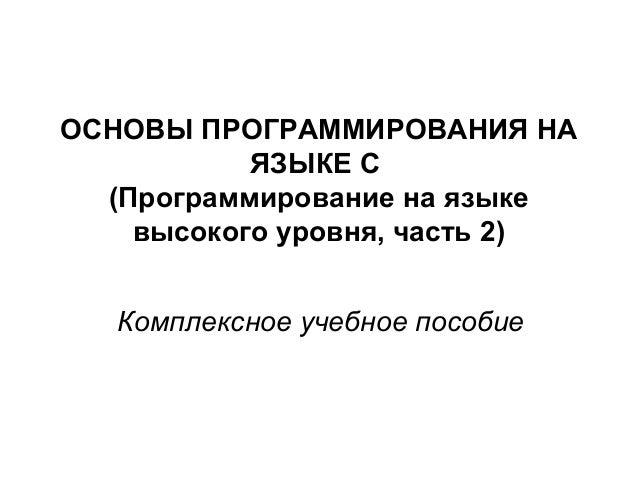 ОСНОВЫ ПРОГРАММИРОВАНИЯ НА ЯЗЫКЕ C (Программирование на языке высокого уровня, часть 2) Комплексное учебное пособие