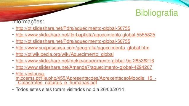 Bibliografia Informações: • http://pt.slideshare.net/Pdrs/aquecimento-global-56755 • http://www.slideshare.net/florbaptist...