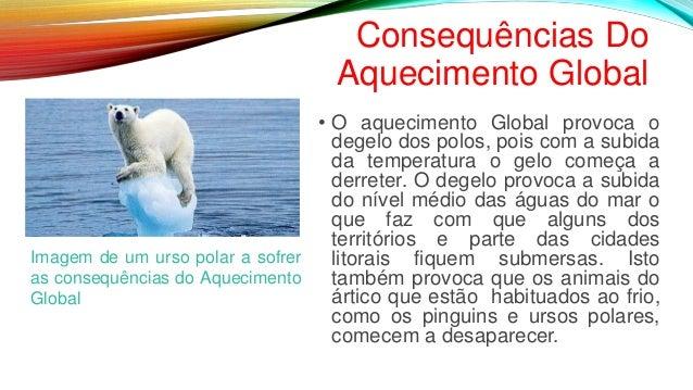 Consequências Do Aquecimento Global • O aquecimento Global provoca o degelo dos polos, pois com a subida da temperatura o ...