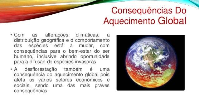 Consequências Do Aquecimento Global • Com as alterações climáticas, a distribuição geográfica e o comportamento das espéci...