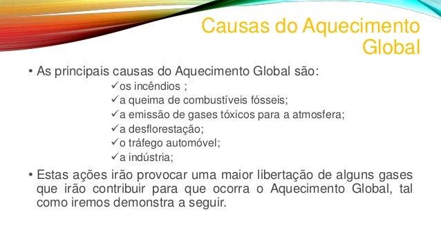 Causas do Aquecimento Global • As principais causas do Aquecimento Global são: os incêndios ; a queima de combustíveis f...