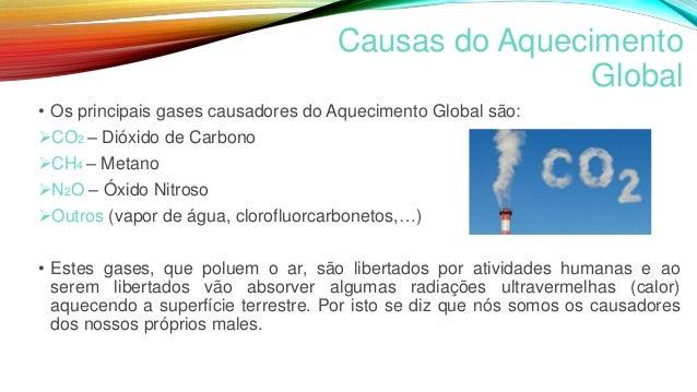 Causas do Aquecimento Global • Os principais gases causadores do Aquecimento Global são: CO2 – Dióxido de Carbono CH4 – ...