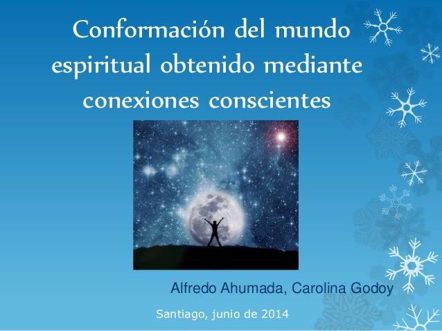 Conformación del mundo espiritual obtenido mediante conexiones conscientes Alfredo Ahumada, Carolina Godoy Santiago, junio...