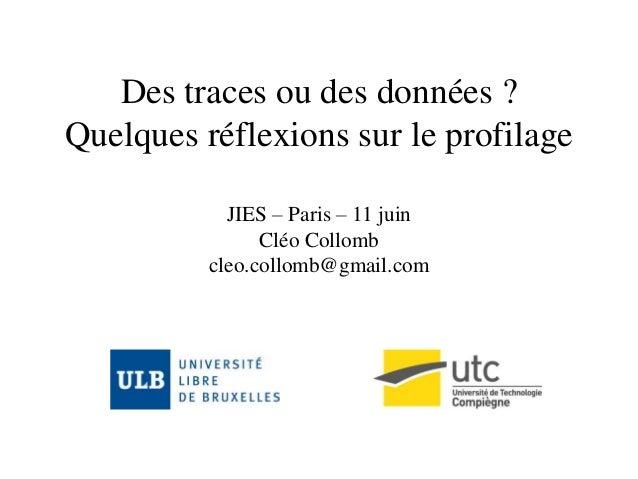 Des traces ou des données ? Quelques réflexions sur le profilage JIES – Paris – 11 juin Cléo Collomb cleo.collomb@gmail.com