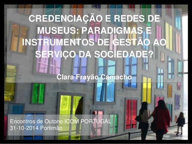 CREDENCIAÇÃO E REDES DE  MUSEUS: PARADIGMAS E  INSTRUMENTOS DE GESTÃO AO  SERVIÇO DA SOCIEDADE?  Clara Frayão Camacho  Enc...