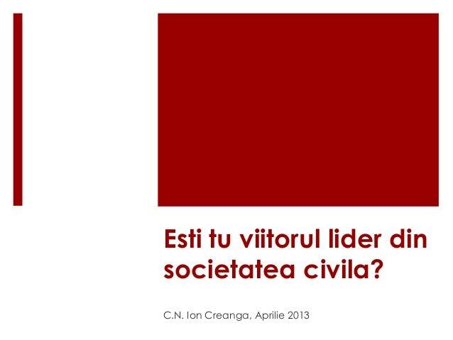 Esti tu viitorul lider din  societatea civila?  C.N. Ion Creanga, Aprilie 2013