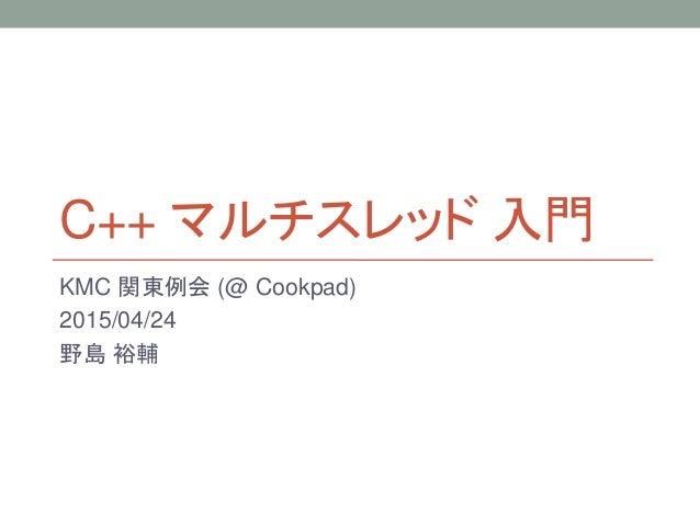 C++ マルチスレッド 入門 KMC 関東例会 (@ Cookpad) 2015/04/24 野島 裕輔