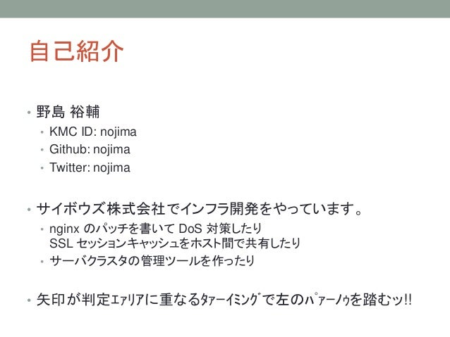 自己紹介 • 野島 裕輔 • KMC ID: nojima • Github: nojima • Twitter: nojima • サイボウズ株式会社でインフラ開発をやっています。 • nginx のパッチを書いて DoS 対策したり SSL...
