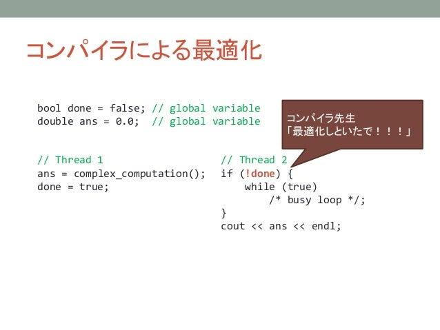 コンパイラによる最適化 // Thread 1 ans = complex_computation(); done = true; // Thread 2 if (!done) { while (true) /* busy loop */; }...