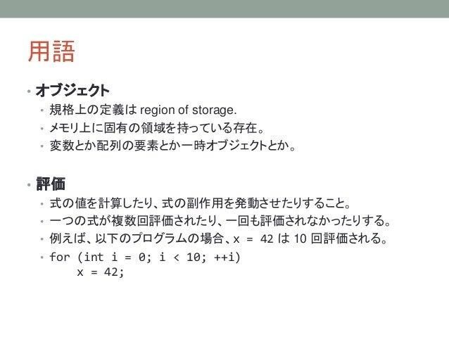 用語 • オブジェクト • 規格上の定義は region of storage. • メモリ上に固有の領域を持っている存在。 • 変数とか配列の要素とか一時オブジェクトとか。 • 評価 • 式の値を計算したり、式の副作用を発動させたりすること。...