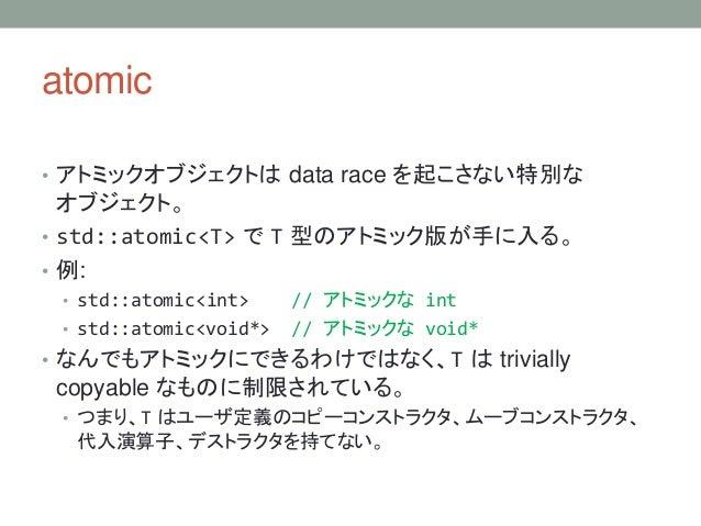 atomic • アトミックオブジェクトは data race を起こさない特別な オブジェクト。 • std::atomic<T> で T 型のアトミック版が手に入る。 • 例: • std::atomic<int> // アトミックな in...