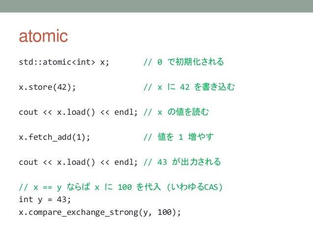 atomic std::atomic<int> x; // 0 で初期化される x.store(42); // x に 42 を書き込む cout << x.load() << endl; // x の値を読む x.fetch_add(1); ...