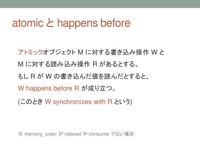 atomic と happens before アトミックオブジェクト M に対する書き込み操作 W と M に対する読み込み操作 R があるとする。 もし R が W の書き込んだ値を読んだとすると、 W happens before R が...