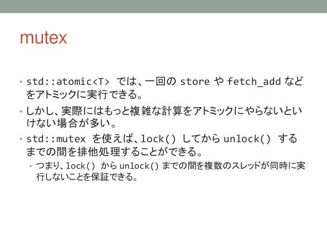 mutex • std::atomic<T> では、一回の store や fetch_add など をアトミックに実行できる。 • しかし、実際にはもっと複雑な計算をアトミックにやらないとい けない場合が多い。 • std::mutex を使...