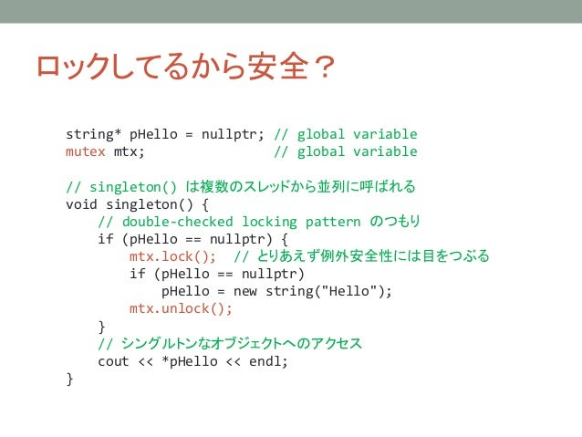 ロックしてるから安全? string* pHello = nullptr; // global variable mutex mtx; // global variable // singleton() は複数のスレッドから並列に呼ばれる vo...