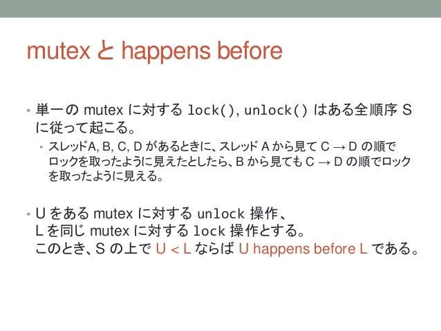 mutex と happens before • 単一の mutex に対する lock(), unlock() はある全順序 S に従って起こる。 • スレッドA, B, C, D があるときに、スレッド A から見て C → D の順で ロ...