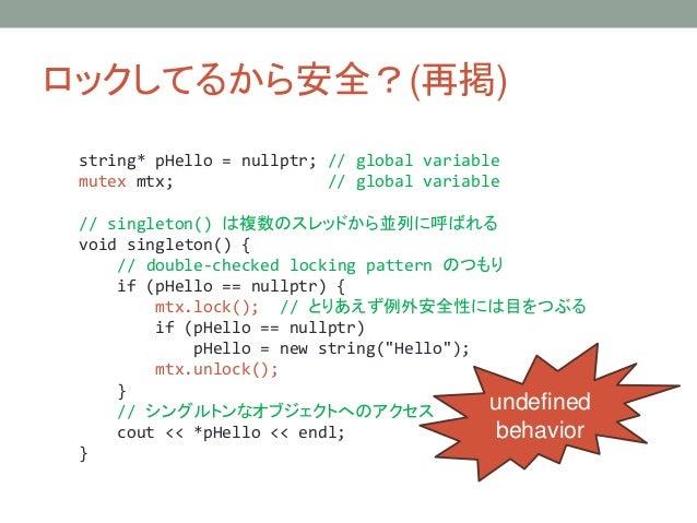 ロックしてるから安全?(再掲) string* pHello = nullptr; // global variable mutex mtx; // global variable // singleton() は複数のスレッドから並列に呼ばれ...