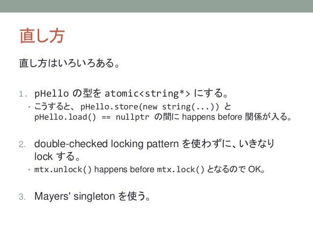直し方 直し方はいろいろある。 1. pHello の型を atomic<string*> にする。 • こうすると、 pHello.store(new string(...)) と pHello.load() == nullptr の間に h...