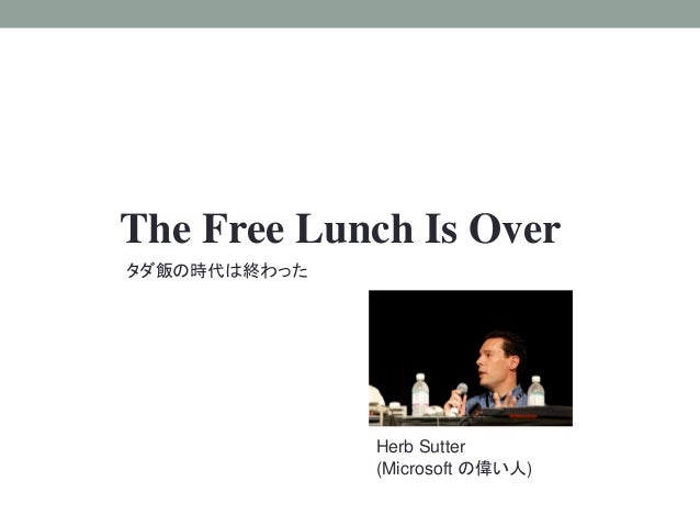 The Free Lunch Is Over タダ飯の時代は終わった Herb Sutter (Microsoft の偉い人)