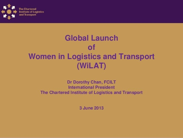 Global Launch of Women in Logistics and Transport (WiLAT) Dr Dorothy Chan, FCILT International President The Chartered Ins...