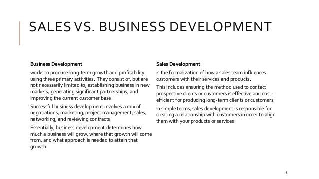 SALES VS. BUSINESS DEVELOPMENT Business Development works to produce long-term growth and profitability using three primar...