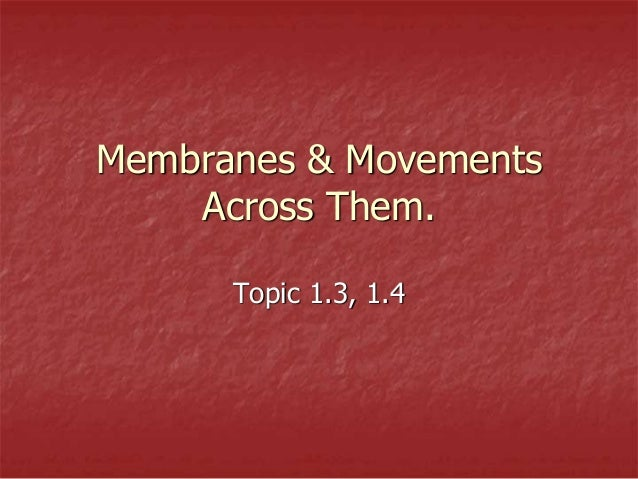 Membranes & Movements Across Them. Topic 1.3, 1.4